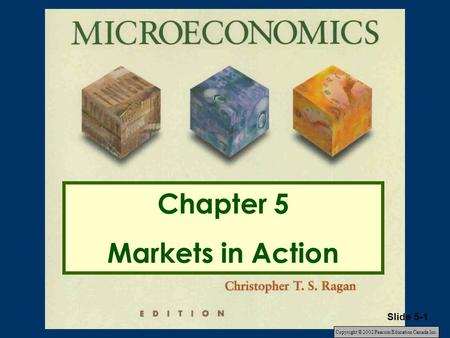 Chapter 5 Markets in Action Copyright © 2002 Pearson Education Canada Inc. Slide 5-1.
