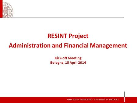 RESINT Project Administration and Financial Management Kick-off Meeting Bologna, 15 April 2014.