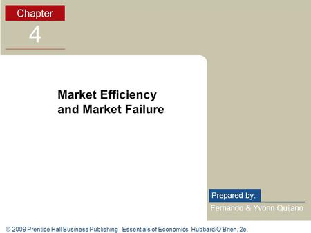 © 2009 Prentice Hall Business Publishing Essentials of Economics Hubbard/OBrien, 2e. Fernando & Yvonn Quijano Prepared by: Chapter 4 Market Efficiency.