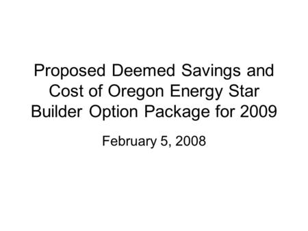 Proposed Deemed Savings and Cost of Oregon Energy Star Builder Option Package for 2009 February 5, 2008.