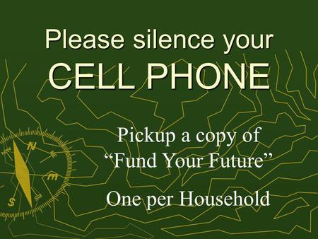 Please silence your CELL PHONE Pickup a copy of Fund Your Future One per Household.