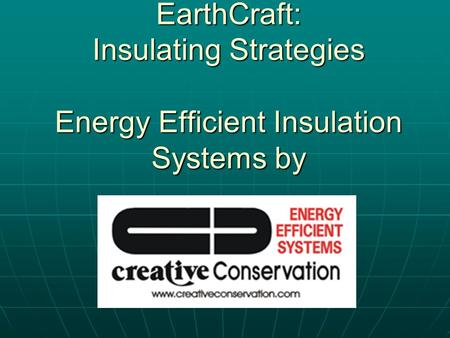 EarthCraft: Insulating Strategies Energy Efficient Insulation Systems by Church Hill Homes.
