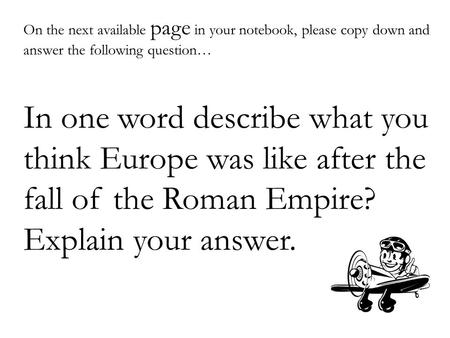 On the next available page in your notebook, please copy down and answer the following question… In one word describe what you think Europe was like after.