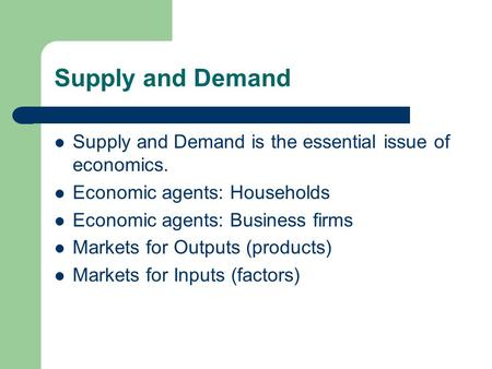 Supply and Demand Supply and Demand is the essential issue of economics. Economic agents: Households Economic agents: Business firms Markets for Outputs.