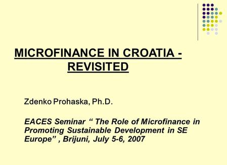 MICROFINANCE IN CROATIA - REVISITED Zdenko Prohaska, Ph.D. EACES Seminar The Role of Microfinance in Promoting Sustainable Development in SE Europe, Brijuni,