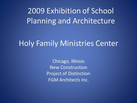 Holy Family Ministries Center Chicago, Illinois New Construction Project of Distinction FGM Architects Inc. 2009 Exhibition of School Planning and Architecture.