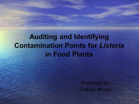 Auditing and Identifying Contamination Points for Listeria in Food Plants Presented by: Graham Monda.