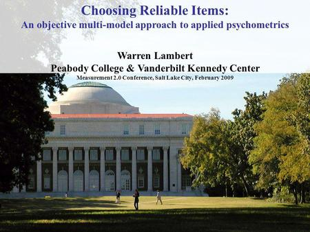 1 Choosing Reliable Items: An objective multi-model approach to applied psychometrics Warren Lambert Peabody College & Vanderbilt Kennedy Center Measurement.