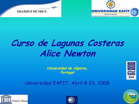 Curso de Lagunas Costeras Alice Newton Universidad de Algarve, Portugal Universidad EAFIT, Abril 8-23, 2008.