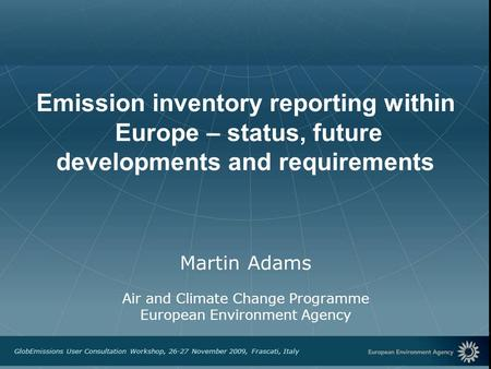 European Environment Agency GlobEmissions User Consultation Workshop, 26-27 November 2009, Frascati, Italy Emission inventory reporting within Europe –