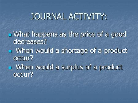 JOURNAL ACTIVITY: What happens as the price of a good decreases? What happens as the price of a good decreases? When would a shortage of a product occur?