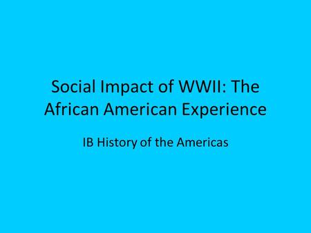 Social Impact of WWII: The African American Experience IB History of the Americas.
