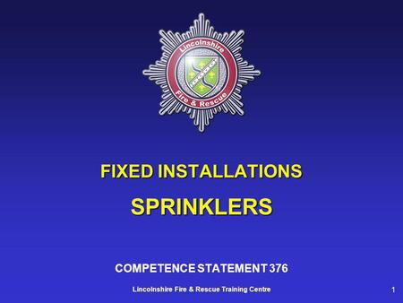 1 Lincolnshire Fire & Rescue Training Centre FIXED INSTALLATIONS SPRINKLERS COMPETENCE STATEMENT 376.