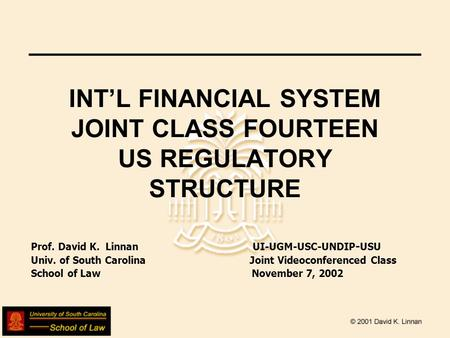 INTL FINANCIAL SYSTEM JOINT CLASS FOURTEEN US REGULATORY STRUCTURE Prof. David K. Linnan UI-UGM-USC-UNDIP - USU Univ. of South Carolina Joint Videoconferenced.