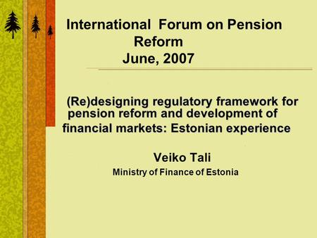 International Forum on Pension Reform June, 2007 (Re)designing regulatory framework for pension reform and development of financial markets: Estonian experience.
