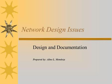 Network Design Issues Design and Documentation Prepared by: Aline L. Mendoza.