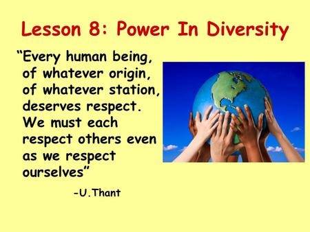 Lesson 8: Power In Diversity Every human being, of whatever origin, of whatever station, deserves respect. We must each respect others even as we respect.