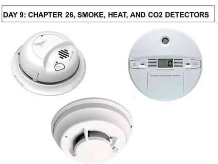 DAY 9: CHAPTER 26, SMOKE, HEAT, AND CO2 DETECTORS