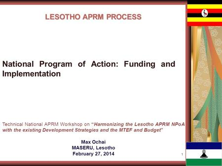1 LESOTHO APRM PROCESS Technical National APRM Workshop on Harmonizing the Lesotho APRM NPoA with the existing Development Strategies and the MTEF and.