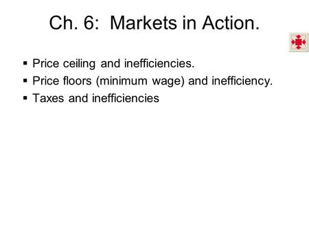 Ch. 6: Markets in Action. Price ceiling and inefficiencies. Price floors (minimum wage) and inefficiency. Taxes and inefficiencies.