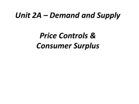 Unit 2A – Demand and Supply Price Controls & Consumer Surplus.