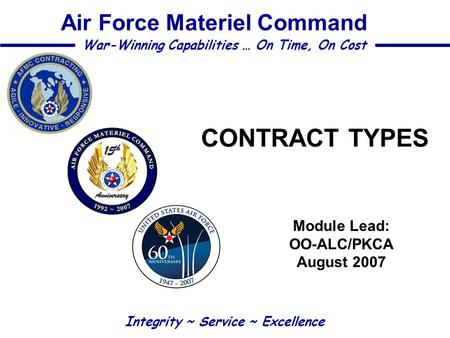 CONTRACT TYPES Module Lead: OO-ALC/PKCA August 2007 Integrity ~ Service ~ Excellence War-Winning Capabilities … On Time, On Cost Air Force Materiel Command.