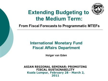 Extending Budgeting to the Medium Term: From Fiscal Forecasts to Programmatic MTEFs International Monetary Fund Fiscal Affairs Department Holger van Eden.