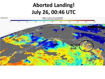 Aborted Landing! July 26, 00:46 UTC Juneau Area. The GOES-R AWG Fog/Low Cloud, Cloud Type, and Volcanic Ash Products Mike Pavolonis (NOAA/NESDIS) Justin.
