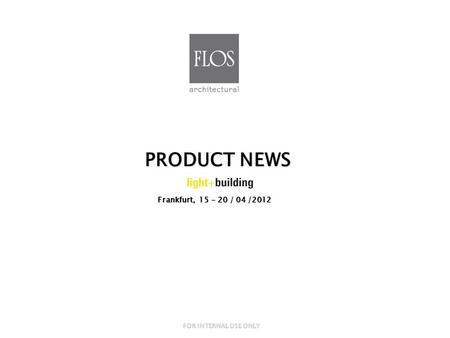 Frankfurt, 15 - 20 / 04 /2012 PRODUCT NEWS FOR INTERNAL USE ONLY.