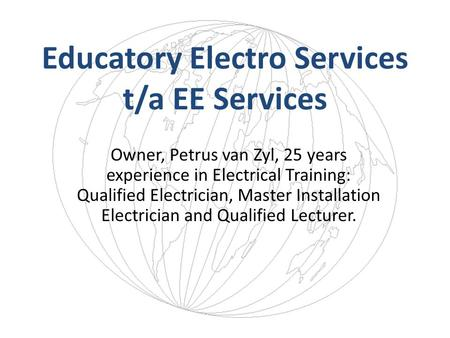 Educatory Electro Services t/a EE Services Owner, Petrus van Zyl, 25 years experience in Electrical Training: Qualified Electrician, Master Installation.