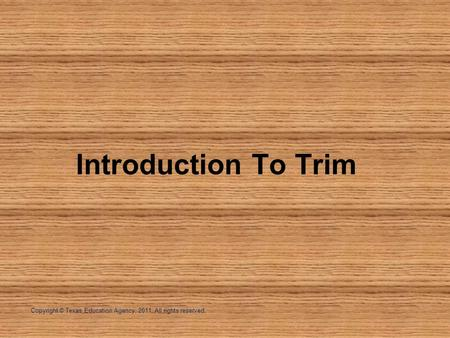 Copyright © Texas Education Agency, 2011. All rights reserved. Introduction To Trim.