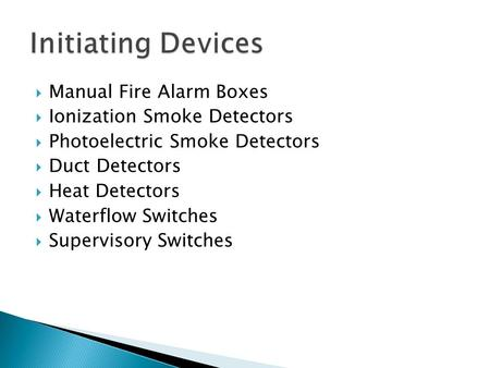 Manual Fire Alarm Boxes Ionization Smoke Detectors Photoelectric Smoke Detectors Duct Detectors Heat Detectors Waterflow Switches Supervisory Switches.