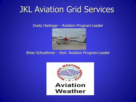 JKL Aviation Grid Services Dusty Harbage – Aviation Program Leader Brian Schoettmer – Asst. Aviation Program Leader.