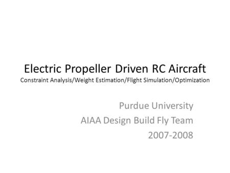 Electric Propeller Driven RC Aircraft Constraint Analysis/Weight Estimation/Flight Simulation/Optimization Purdue University AIAA Design Build Fly Team.