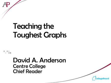 Teaching the Toughest Graphs David A. Anderson Centre College Chief Reader.