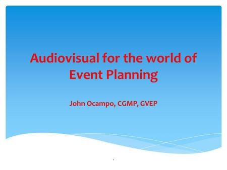 Audiovisual for the world of Event Planning John Ocampo, CGMP, GVEP 1.