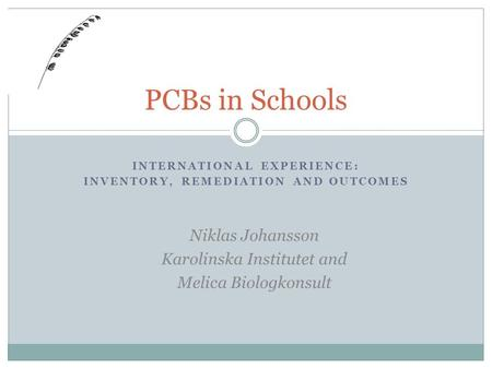 INTERNATIONAL EXPERIENCE: INVENTORY, REMEDIATION AND OUTCOMES PCBs in Schools Niklas Johansson Karolinska Institutet and Melica Biologkonsult.