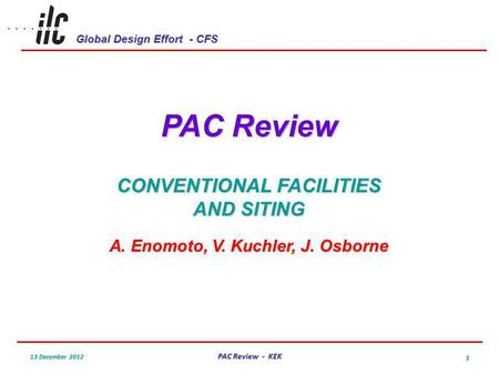 Global Design Effort - CFS 13 December 2012 PAC Review - KEK 1 PAC Review CONVENTIONAL FACILITIES AND SITING A. Enomoto, V. Kuchler, J. Osborne.