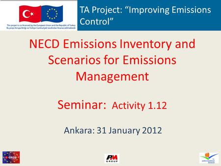 TA Project: Improving Emissions Control NECD Emissions Inventory and Scenarios for Emissions Management Seminar: Activity 1.12 Ankara: 31 January 2012.
