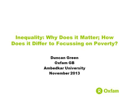 Inequality: Why Does it Matter; How Does it Differ to Focussing on Poverty? Duncan Green Oxfam GB Ambedkar University November 2013.