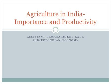ASSISTANT PROF.SARBJEET KAUR SUBJECT:INDIAN ECONOMY Agriculture in India- Importance and Productivity.