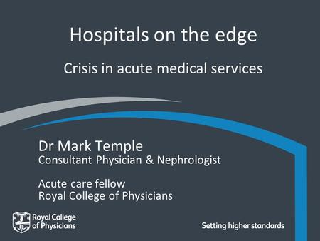 Hospitals on the edge Crisis in acute medical services Dr Mark Temple Consultant Physician & Nephrologist Acute care fellow Royal College of Physicians.