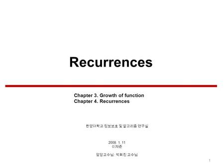 Recurrences 2008. 1. 11 : 1 Chapter 3. Growth of function Chapter 4. Recurrences.