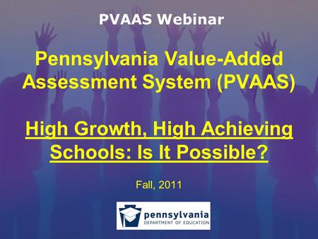 Pennsylvania Value-Added Assessment System (PVAAS) High Growth, High Achieving Schools: Is It Possible? Fall, 2011 PVAAS Webinar.