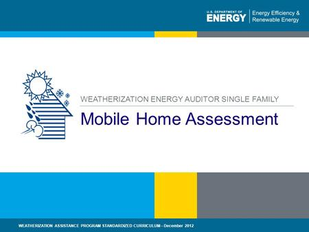 1 | WEATHERIZATION ASSISTANCE PROGRAM STANDARDIZED CURRICULUM – December 2012eere.energy.gov Mobile Home Assessment WEATHERIZATION ENERGY AUDITOR SINGLE.