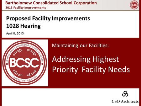 Bartholomew Consolidated School Corporation Proposed Facility Improvements 1028 Hearing April 8, 2013 Maintaining our Facilities: Addressing Highest Priority.
