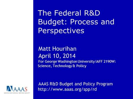 The Federal R&D Budget: Process and Perspectives Matt Hourihan April 10, 2014 For George Washington University IAFF 2190W: Science, Technology & Policy.