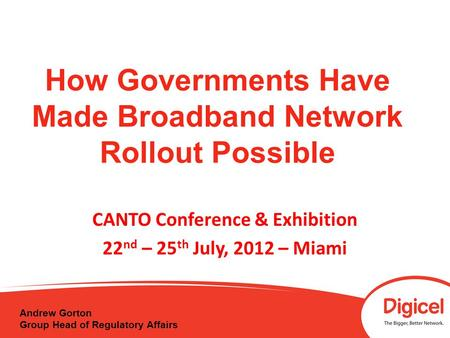 How Governments Have Made Broadband Network Rollout Possible CANTO Conference & Exhibition 22 nd – 25 th July, 2012 – Miami Andrew Gorton Group Head of.