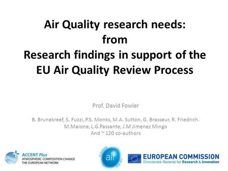 Air Quality research needs: from Research findings in support of the EU Air Quality Review Process Prof. David Fowler B. Brunekreef, S. Fuzzi, P.S. Monks,