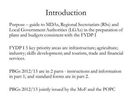 Introduction Purpose – guide to MDAs, Regional Secretariats (RSs) and Local Government Authorities (LGAs) in the preparation of plans and budgets consistent.